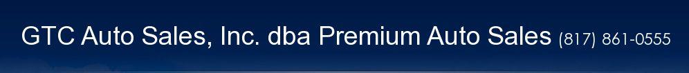 GTC Auto Sales, Inc. dba Premium Auto Sales. (817) 861-0555