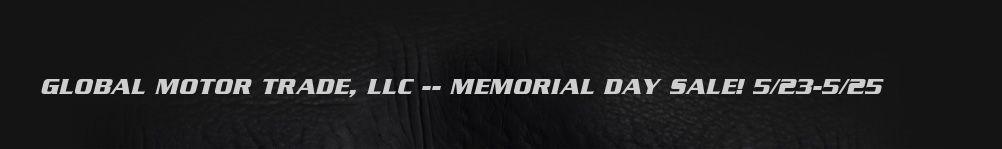 GLOBAL MOTOR TRADE, LLC -- MEMORIAL DAY SALE! 5/23-5/25.