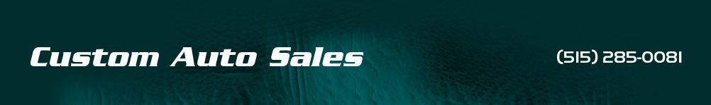 Custom Auto Sales. (515) 285-0081